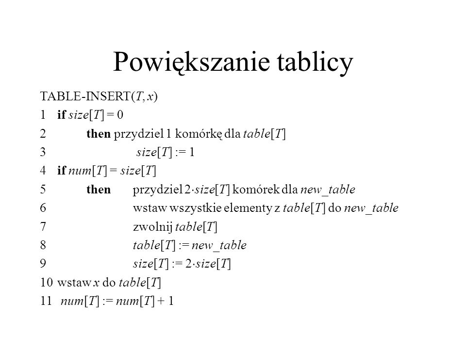 Powiększanie tablicy TABLE-INSERT(T, x) 1 if size[T] = 0